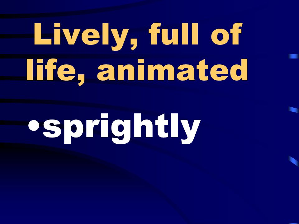 Lively, full of life, animated sprightly