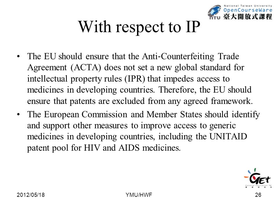 With respect to IP The EU should ensure that the Anti ‐ Counterfeiting Trade Agreement (ACTA) does not set a new global standard for intellectual property rules (IPR) that impedes access to medicines in developing countries.