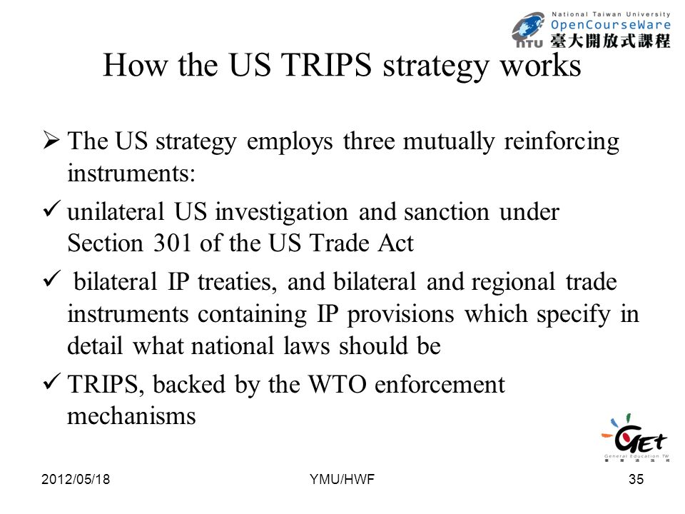 How the US TRIPS strategy works  The US strategy employs three mutually reinforcing instruments: unilateral US investigation and sanction under Section 301 of the US Trade Act bilateral IP treaties, and bilateral and regional trade instruments containing IP provisions which specify in detail what national laws should be TRIPS, backed by the WTO enforcement mechanisms 2012/05/1835YMU/HWF