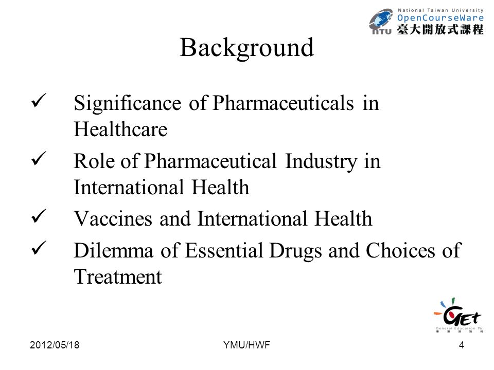 Background Significance of Pharmaceuticals in Healthcare Role of Pharmaceutical Industry in International Health Vaccines and International Health Dilemma of Essential Drugs and Choices of Treatment 2012/05/184YMU/HWF