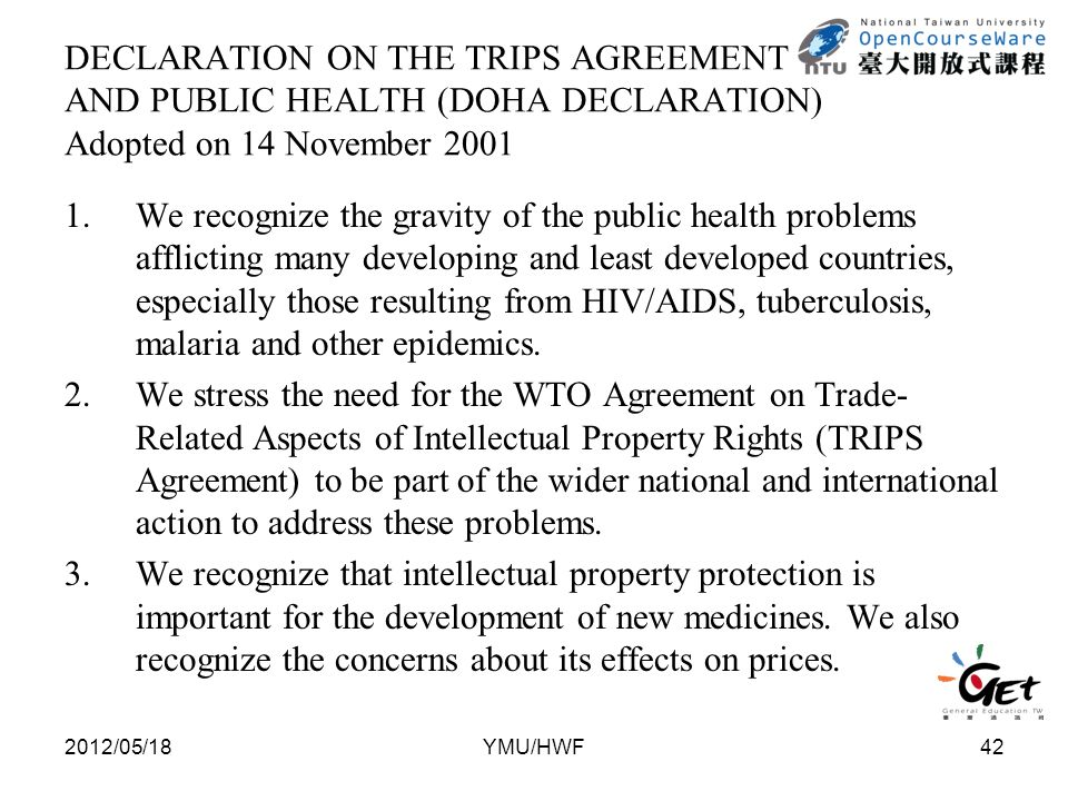 DECLARATION ON THE TRIPS AGREEMENT AND PUBLIC HEALTH (DOHA DECLARATION) Adopted on 14 November 2001 1.We recognize the gravity of the public health problems afflicting many developing and least developed countries, especially those resulting from HIV/AIDS, tuberculosis, malaria and other epidemics.