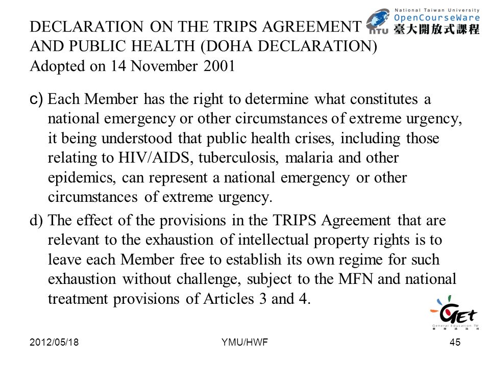 DECLARATION ON THE TRIPS AGREEMENT AND PUBLIC HEALTH (DOHA DECLARATION) Adopted on 14 November 2001 c) Each Member has the right to determine what constitutes a national emergency or other circumstances of extreme urgency, it being understood that public health crises, including those relating to HIV/AIDS, tuberculosis, malaria and other epidemics, can represent a national emergency or other circumstances of extreme urgency.