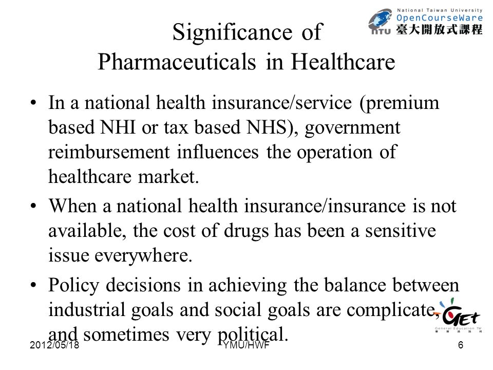 Significance of Pharmaceuticals in Healthcare In a national health insurance/service (premium based NHI or tax based NHS), government reimbursement influences the operation of healthcare market.