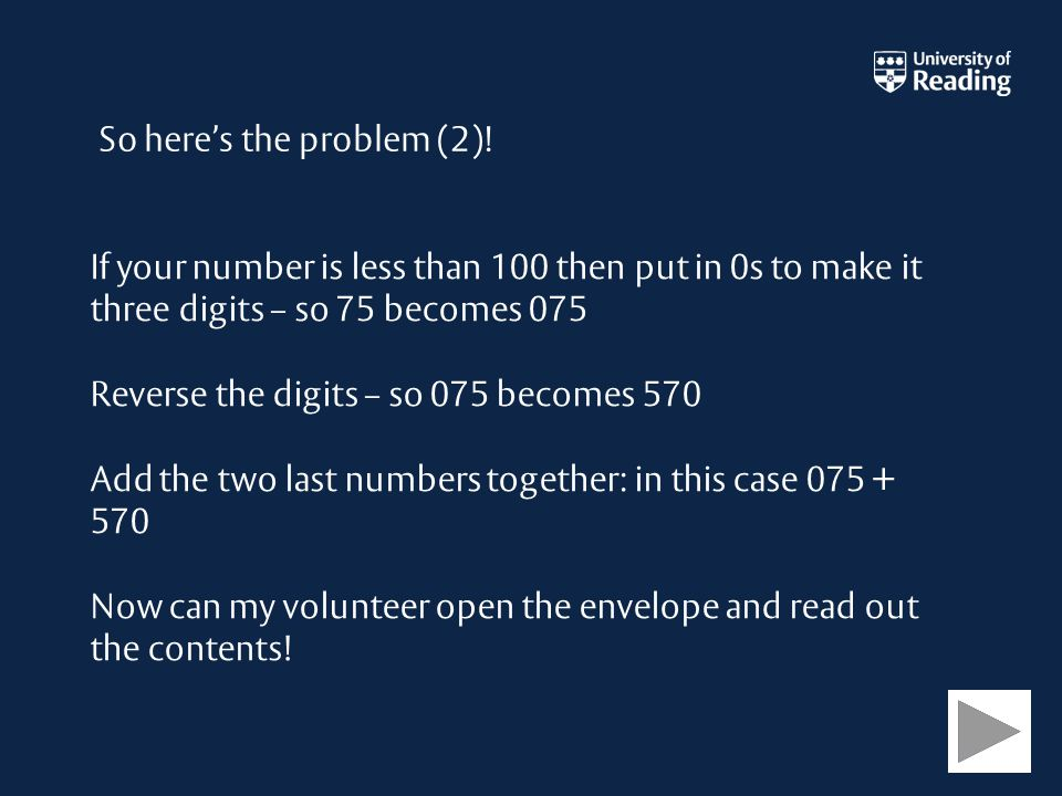 If your number is less than 100 then put in 0s to make it three digits – so 75 becomes 075 Reverse the digits – so 075 becomes 570 Add the two last numbers together: in this case 075 + 570 Now can my volunteer open the envelope and read out the contents.