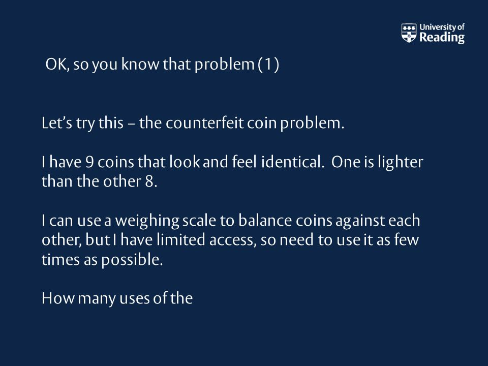 Let's try this – the counterfeit coin problem. I have 9 coins that look and feel identical.