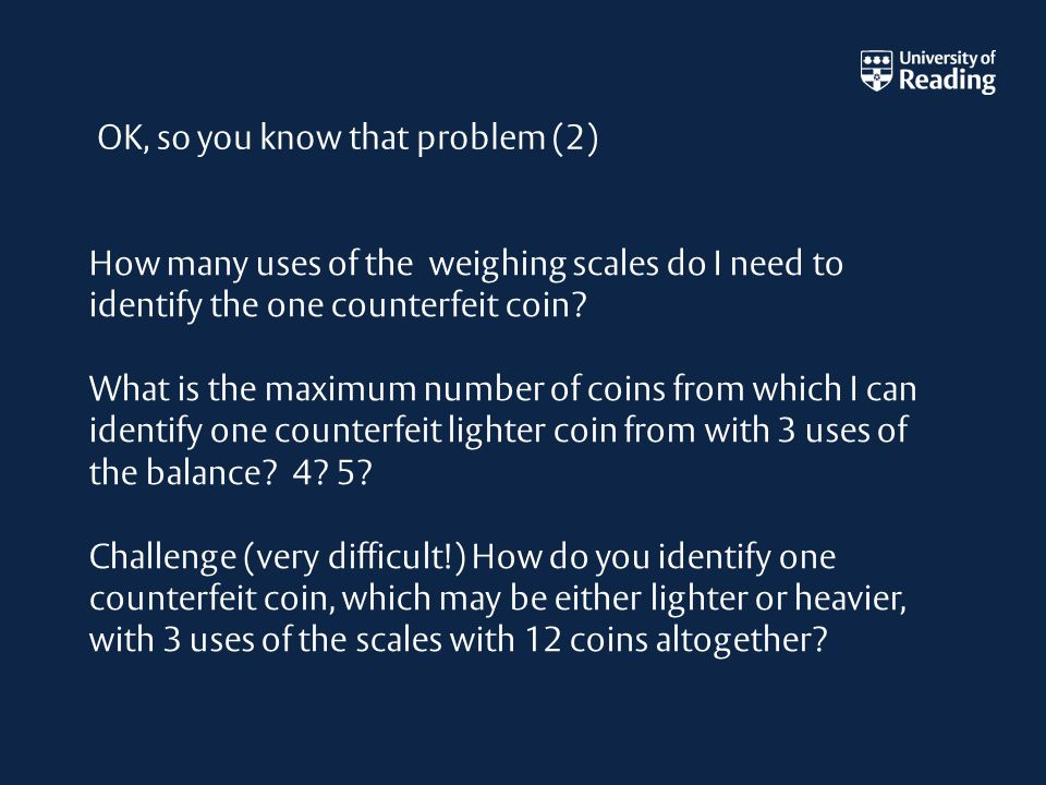 How many uses of the weighing scales do I need to identify the one counterfeit coin.