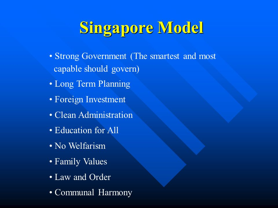 Singapore Model Strong Government (The smartest and most capable should govern) Long Term Planning Foreign Investment Clean Administration Education for All No Welfarism Family Values Law and Order Communal Harmony