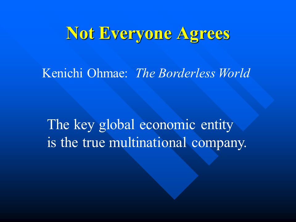 Kenichi Ohmae: The Borderless World The key global economic entity is the true multinational company.