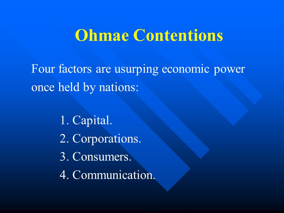 Ohmae Contentions Four factors are usurping economic power once held by nations: 1.