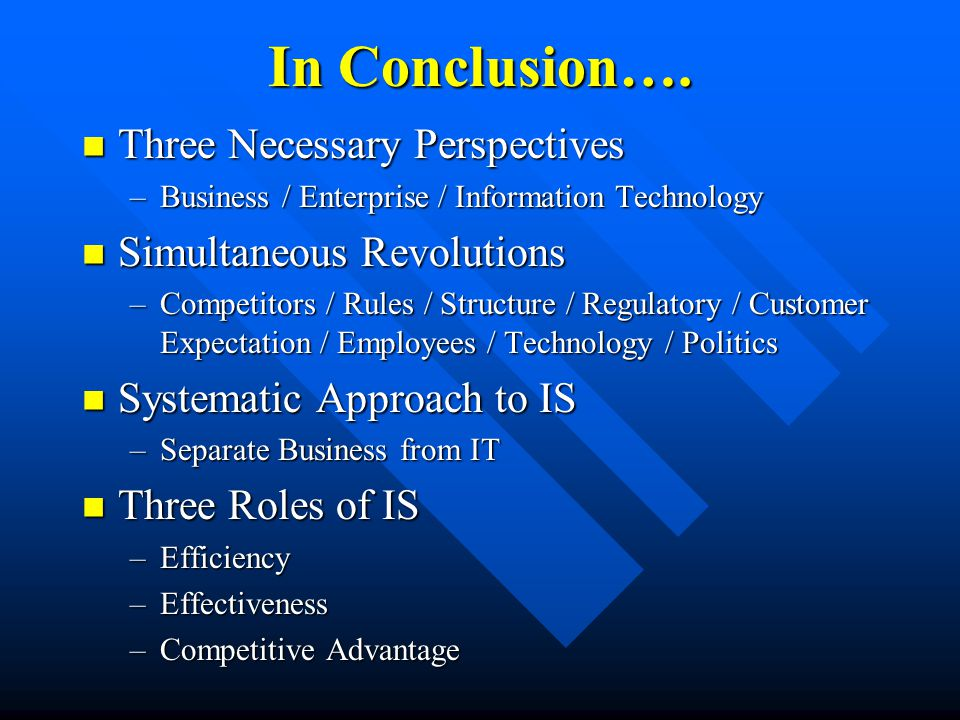 In Conclusion…. Three Necessary Perspectives Three Necessary Perspectives –Business / Enterprise / Information Technology Simultaneous Revolutions Sim