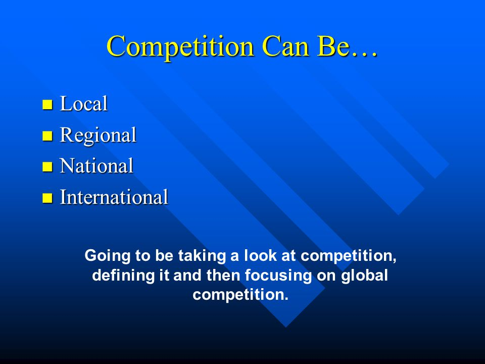 Competition Can Be… Local Local Regional Regional National National International International Going to be taking a look at competition, defining it and then focusing on global competition.