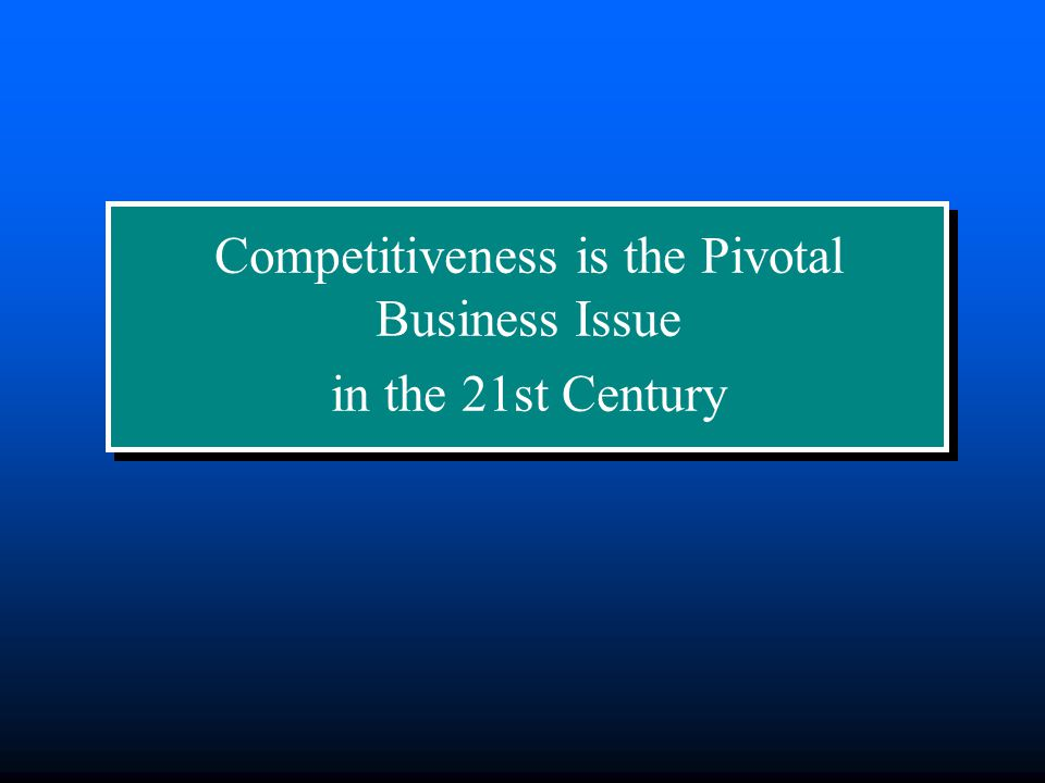 Competitiveness is the Pivotal Business Issue in the 21st Century