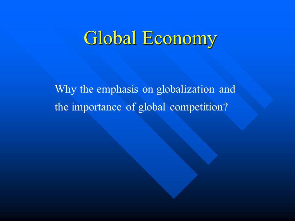 Global Economy Why the emphasis on globalization and the importance of global competition