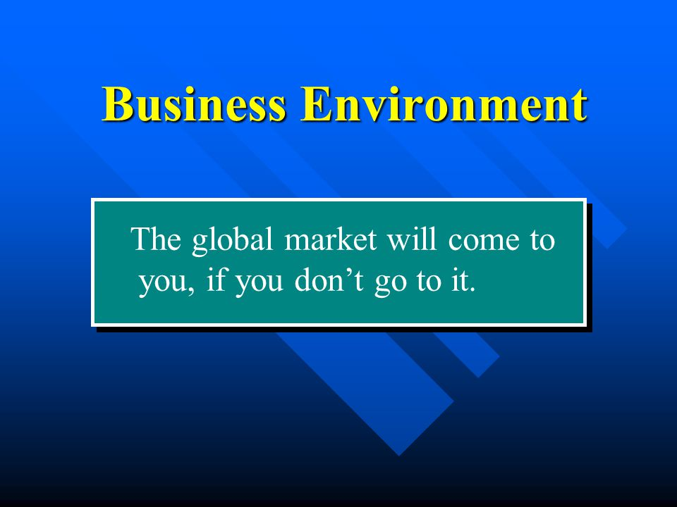 The global market will come to you, if you don't go to it. Business Environment
