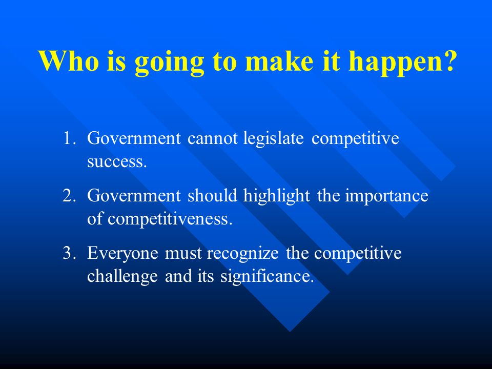 Who is going to make it happen. 1.Government cannot legislate competitive success.