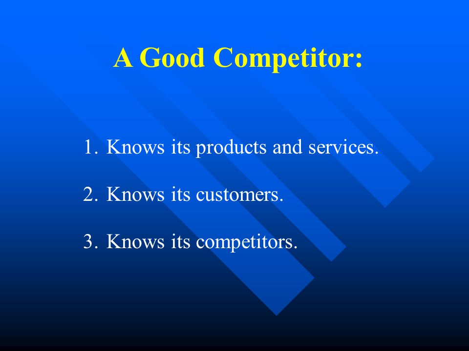 A Good Competitor: 1.Knows its products and services.