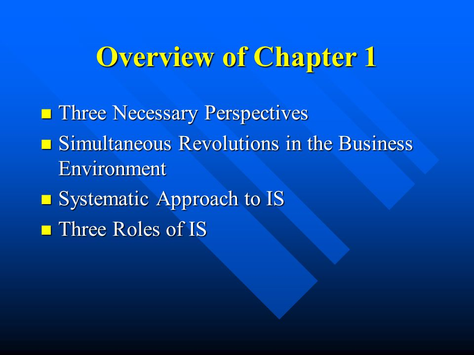 Overview of Chapter 1 Three Necessary Perspectives Three Necessary Perspectives Simultaneous Revolutions in the Business Environment Simultaneous Revolutions in the Business Environment Systematic Approach to IS Systematic Approach to IS Three Roles of IS Three Roles of IS