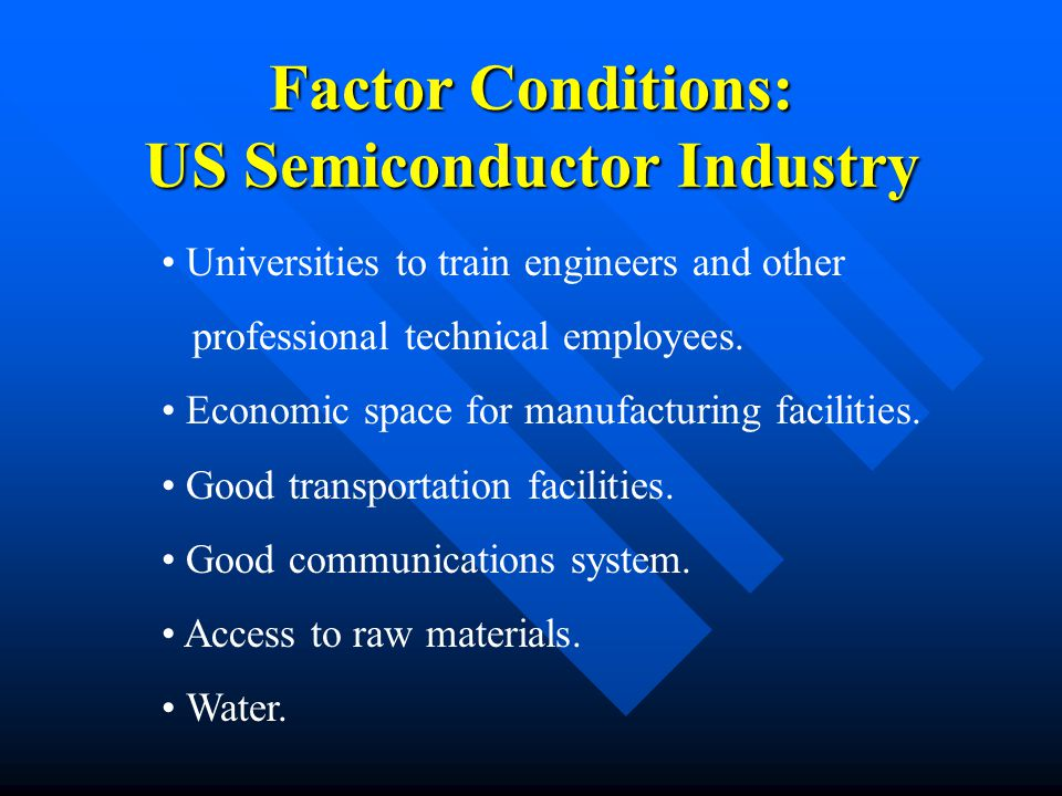 Factor Conditions: US Semiconductor Industry Universities to train engineers and other professional technical employees.