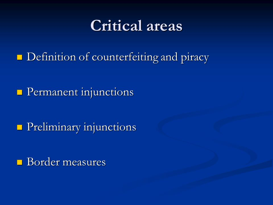 Critical areas Definition of counterfeiting and piracy Definition of counterfeiting and piracy Permanent injunctions Permanent injunctions Preliminary injunctions Preliminary injunctions Border measures Border measures