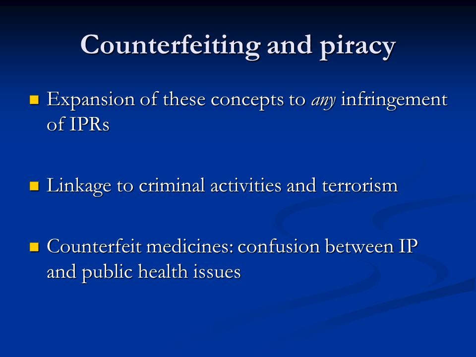 Counterfeiting and piracy Expansion of these concepts to any infringement of IPRs Expansion of these concepts to any infringement of IPRs Linkage to criminal activities and terrorism Linkage to criminal activities and terrorism Counterfeit medicines: confusion between IP and public health issues Counterfeit medicines: confusion between IP and public health issues
