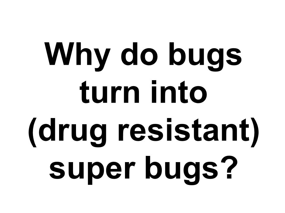 Why do bugs turn into (drug resistant) super bugs
