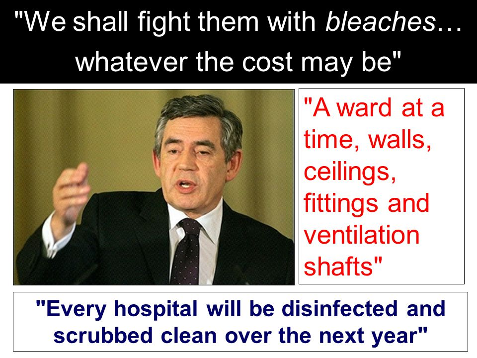 Every hospital will be disinfected and scrubbed clean over the next year A ward at a time, walls, ceilings, fittings and ventilation shafts We shall fight them with bleaches… whatever the cost may be