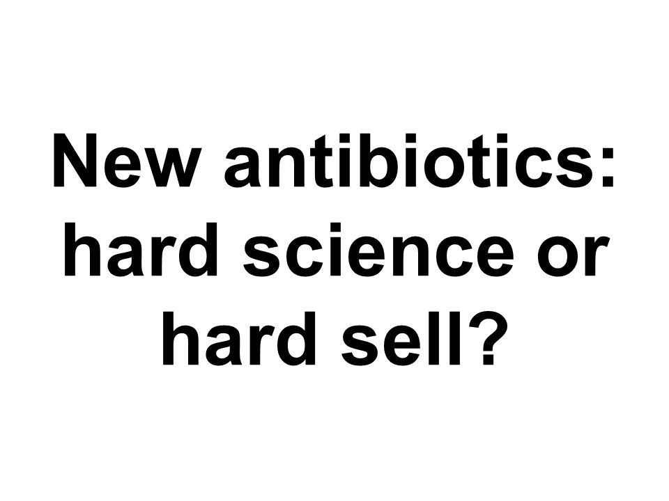 New antibiotics: hard science or hard sell?