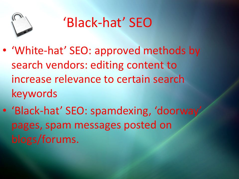 'Black-hat' SEO 'White-hat' SEO: approved methods by search vendors: editing content to increase relevance to certain search keywords 'Black-hat' SEO: