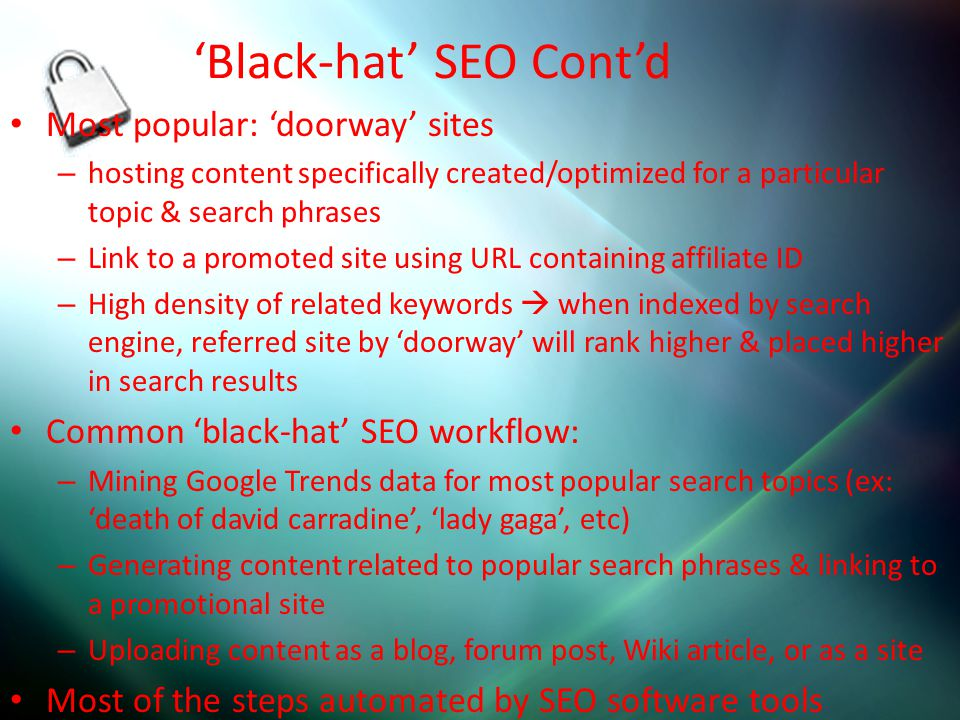 'Black-hat' SEO Cont'd Most popular: 'doorway' sites – hosting content specifically created/optimized for a particular topic & search phrases – Link t