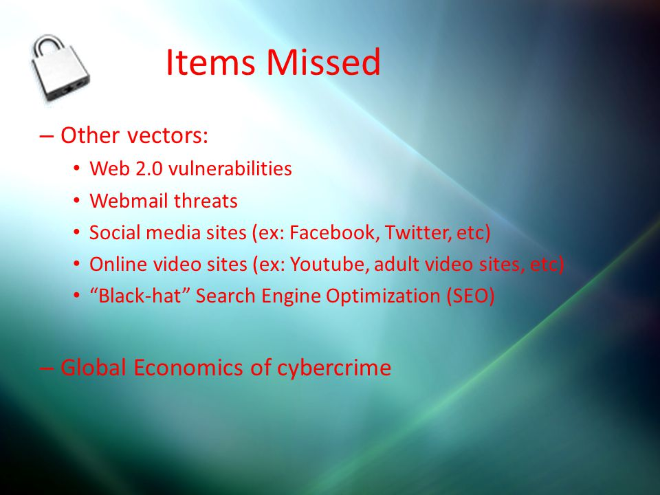 Items Missed – Other vectors: Web 2.0 vulnerabilities Webmail threats Social media sites (ex: Facebook, Twitter, etc) Online video sites (ex: Youtube,