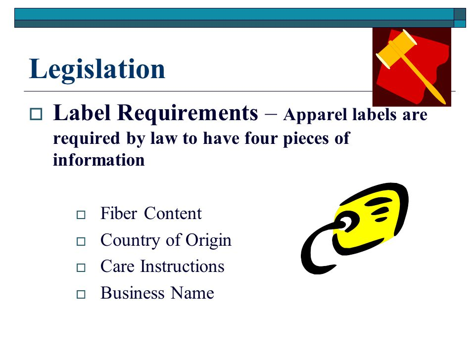 Legislation  Label Requirements – Apparel labels are required by law to have four pieces of information  Fiber Content  Country of Origin  Care Instructions  Business Name