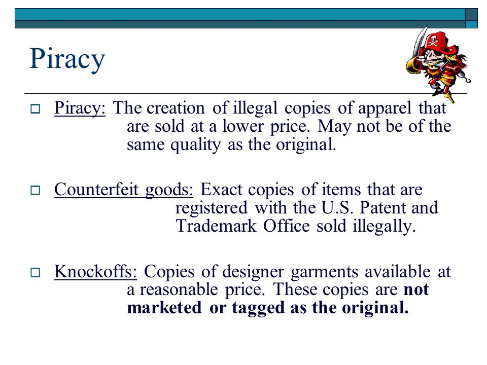 Piracy  Piracy: The creation of illegal copies of apparel that are sold at a lower price.
