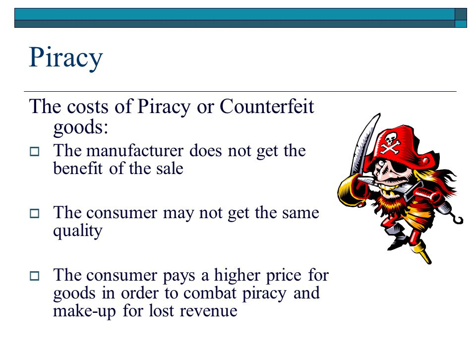 Piracy The costs of Piracy or Counterfeit goods:  The manufacturer does not get the benefit of the sale  The consumer may not get the same quality  The consumer pays a higher price for goods in order to combat piracy and make-up for lost revenue