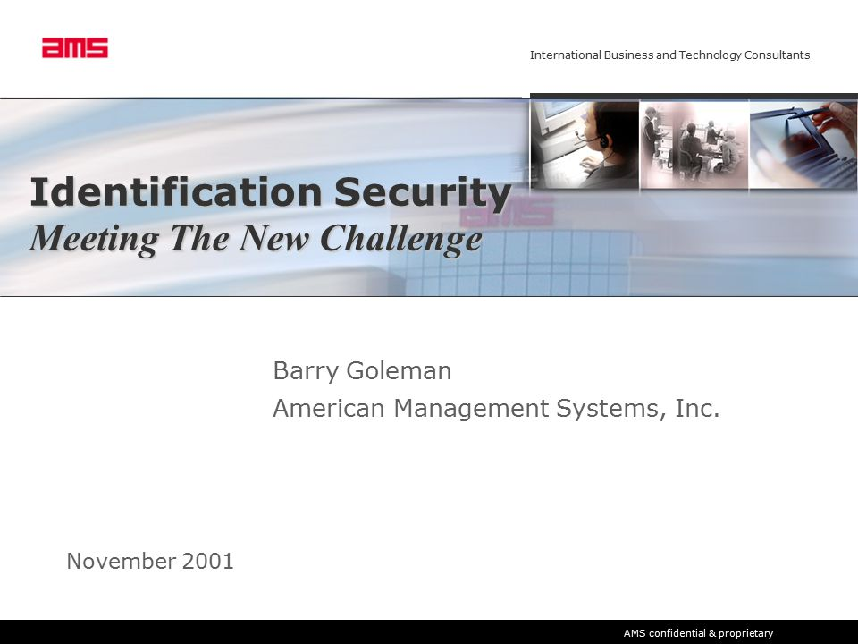International Business and Technology Consultants AMS confidential & proprietary Identification Security Meeting The New Challenge Barry Goleman American Management Systems, Inc.