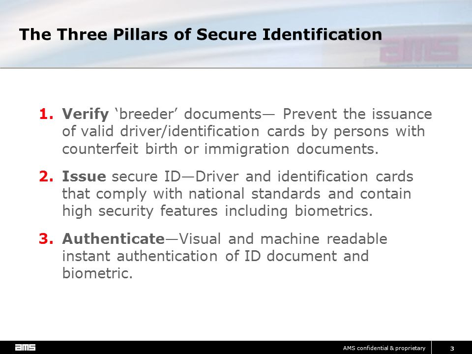 AMS confidential & proprietary 3 The Three Pillars of Secure Identification 1.Verify 'breeder' documents— Prevent the issuance of valid driver/identification cards by persons with counterfeit birth or immigration documents.