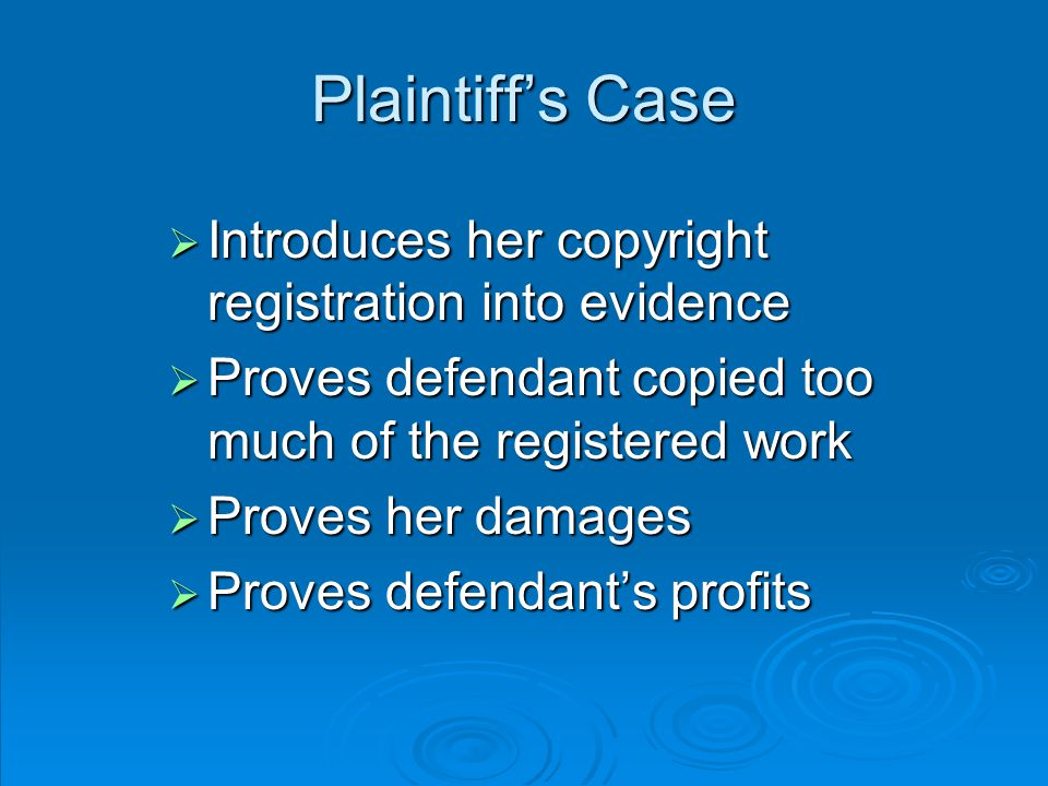 Plaintiff's Case  Introduces her copyright registration into evidence  Proves defendant copied too much of the registered work  Proves her damages  Proves defendant's profits