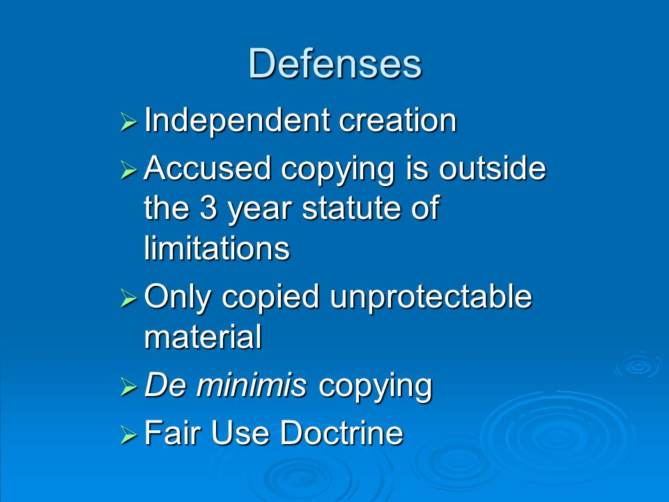 Defenses  Independent creation  Accused copying is outside the 3 year statute of limitations  Only copied unprotectable material  De minimis copying  Fair Use Doctrine