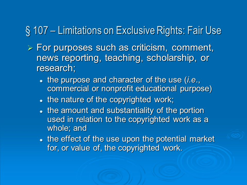 § 107 – Limitations on Exclusive Rights: Fair Use  For purposes such as criticism, comment, news reporting, teaching, scholarship, or research; the purpose and character of the use (i.e., commercial or nonprofit educational purpose) the purpose and character of the use (i.e., commercial or nonprofit educational purpose) the nature of the copyrighted work; the nature of the copyrighted work; the amount and substantiality of the portion used in relation to the copyrighted work as a whole; and the amount and substantiality of the portion used in relation to the copyrighted work as a whole; and the effect of the use upon the potential market for, or value of, the copyrighted work.