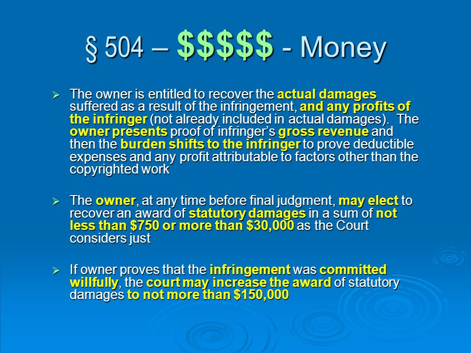 § 504 – $$$$$ - Money  The owner is entitled to recover the actual damages suffered as a result of the infringement, and any profits of the infringer (not already included in actual damages).