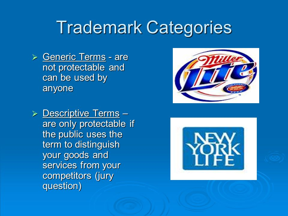 Trademark Categories  Generic Terms - are not protectable and can be used by anyone  Descriptive Terms – are only protectable if the public uses the term to distinguish your goods and services from your competitors (jury question)