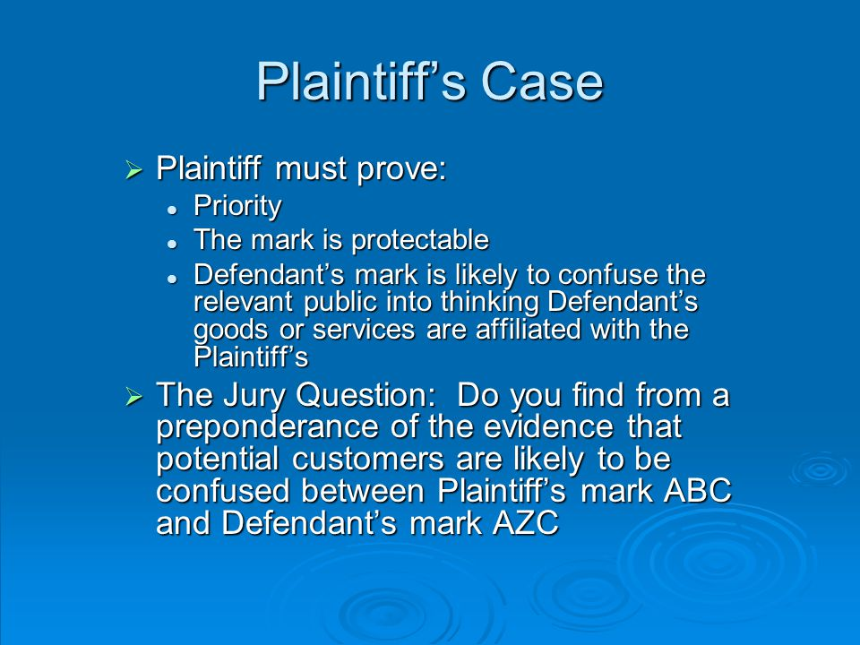 Plaintiff's Case  Plaintiff must prove: Priority Priority The mark is protectable The mark is protectable Defendant's mark is likely to confuse the relevant public into thinking Defendant's goods or services are affiliated with the Plaintiff's Defendant's mark is likely to confuse the relevant public into thinking Defendant's goods or services are affiliated with the Plaintiff's  The Jury Question: Do you find from a preponderance of the evidence that potential customers are likely to be confused between Plaintiff's mark ABC and Defendant's mark AZC