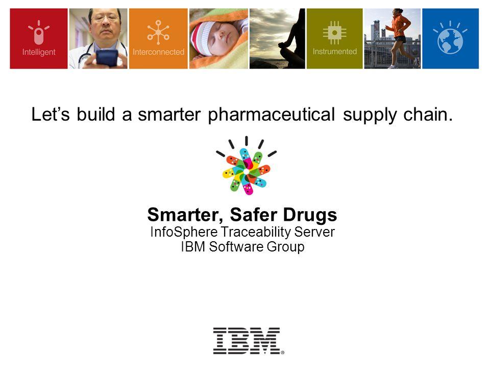 Smarter, Safer Drugs InfoSphere Traceability Server IBM Software Group Let's build a smarter pharmaceutical supply chain.