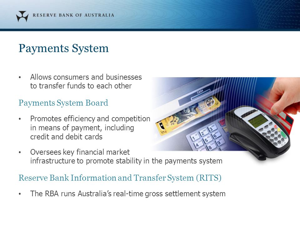 Payments System Allows consumers and businesses to transfer funds to each other Payments System Board Promotes efficiency and competition in means of payment, including credit and debit cards Oversees key financial market infrastructure to promote stability in the payments system Reserve Bank Information and Transfer System (RITS) The RBA runs Australia's real-time gross settlement system