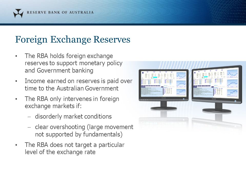 Foreign Exchange Reserves The RBA holds foreign exchange reserves to support monetary policy and Government banking Income earned on reserves is paid over time to the Australian Government The RBA only intervenes in foreign exchange markets if:  disorderly market conditions  clear overshooting (large movement not supported by fundamentals) The RBA does not target a particular level of the exchange rate