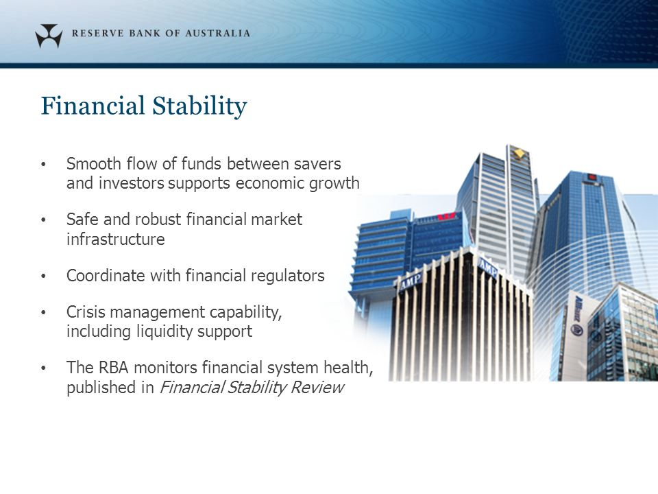 Financial Stability Smooth flow of funds between savers and investors supports economic growth Safe and robust financial market infrastructure Coordinate with financial regulators Crisis management capability, including liquidity support The RBA monitors financial system health, published in Financial Stability Review