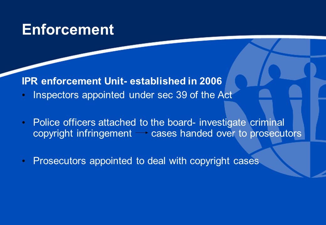 Enforcement IPR enforcement Unit- established in 2006 Inspectors appointed under sec 39 of the Act Police officers attached to the board- investigate criminal copyright infringement cases handed over to prosecutors Prosecutors appointed to deal with copyright cases