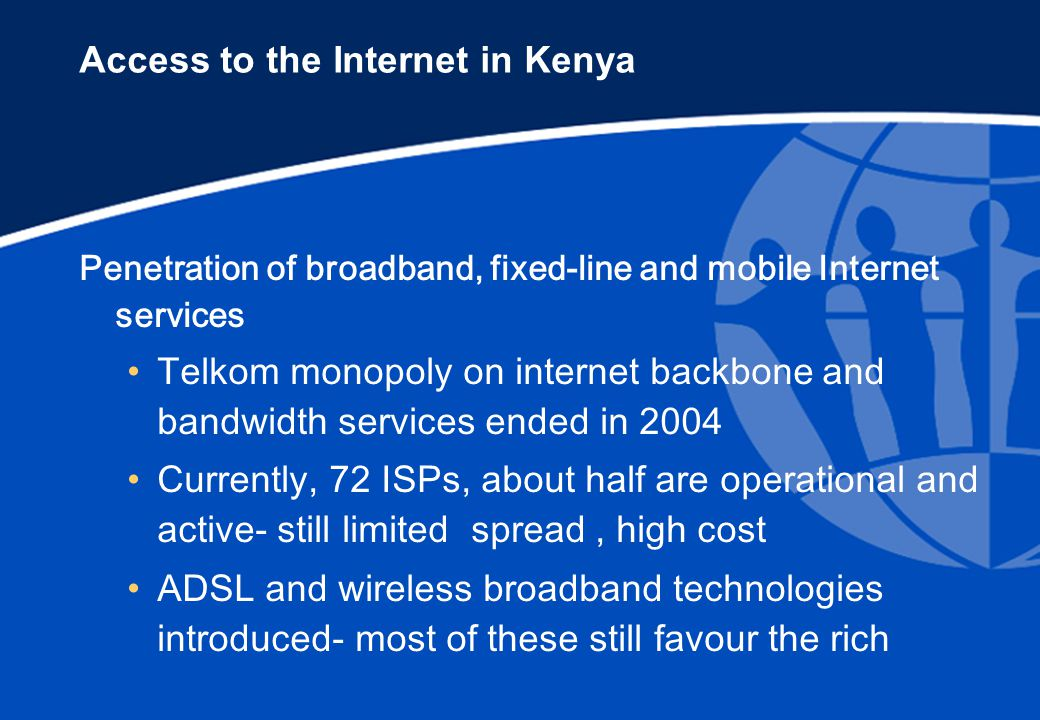 Access to the Internet in Kenya Penetration of broadband, fixed-line and mobile Internet services Telkom monopoly on internet backbone and bandwidth services ended in 2004 Currently, 72 ISPs, about half are operational and active- still limited spread, high cost ADSL and wireless broadband technologies introduced- most of these still favour the rich