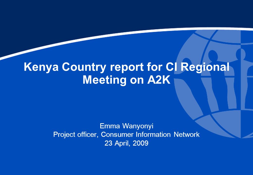 Kenya Country report for CI Regional Meeting on A2K Emma Wanyonyi Project officer, Consumer Information Network 23 April, 2009