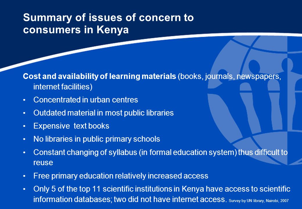 Summary of issues of concern to consumers in Kenya Cost and availability of learning materials (books, journals, newspapers, internet facilities) Concentrated in urban centres Outdated material in most public libraries Expensive text books No libraries in public primary schools Constant changing of syllabus (in formal education system) thus difficult to reuse Free primary education relatively increased access Only 5 of the top 11 scientific institutions in Kenya have access to scientific information databases; two did not have internet access.