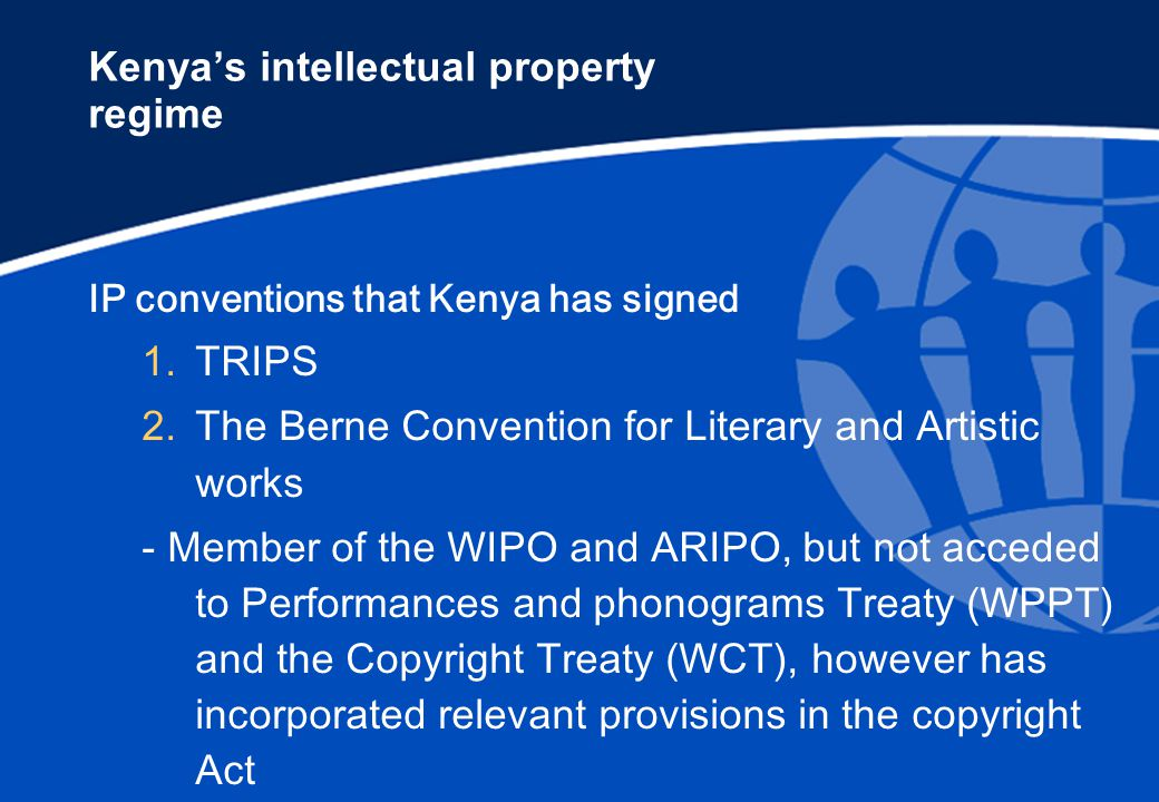 Kenya's intellectual property regime IP conventions that Kenya has signed 1.TRIPS 2.The Berne Convention for Literary and Artistic works - Member of the WIPO and ARIPO, but not acceded to Performances and phonograms Treaty (WPPT) and the Copyright Treaty (WCT), however has incorporated relevant provisions in the copyright Act